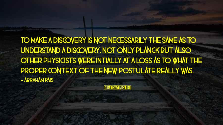 Pais Sayings By Abraham Pais: To make a discovery is not necessarily the same as to understand a discovery. Not