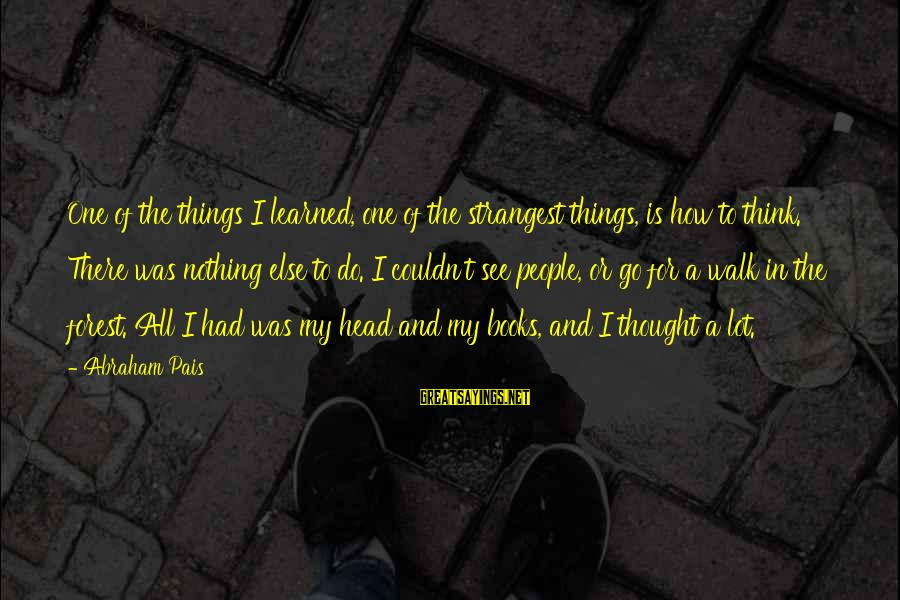 Pais Sayings By Abraham Pais: One of the things I learned, one of the strangest things, is how to think.