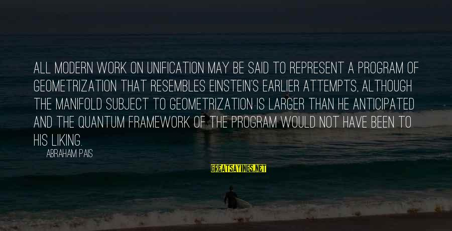 Pais Sayings By Abraham Pais: All modern work on unification may be said to represent a program of geometrization that