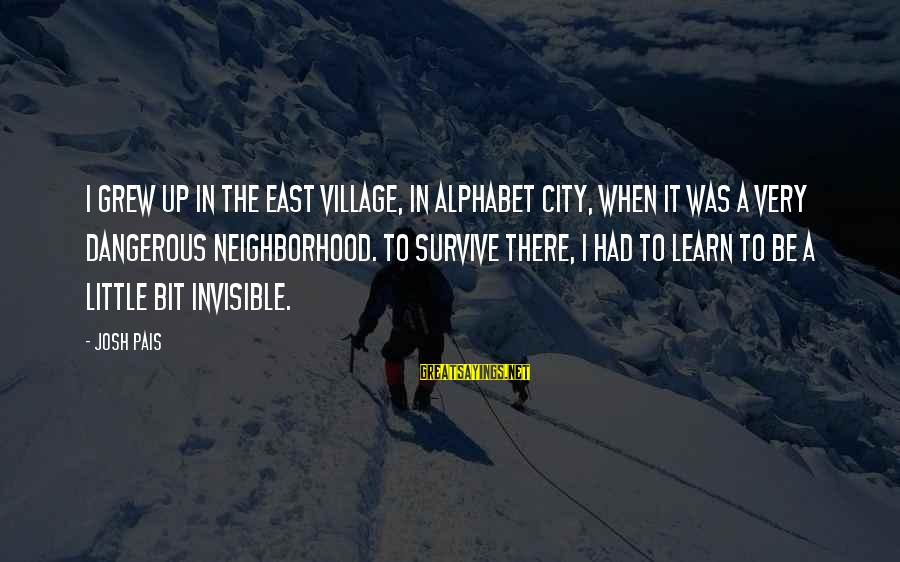 Pais Sayings By Josh Pais: I grew up in the East Village, in Alphabet City, when it was a very