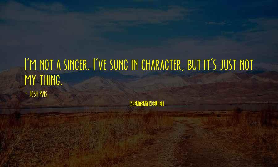 Pais Sayings By Josh Pais: I'm not a singer. I've sung in character, but it's just not my thing.