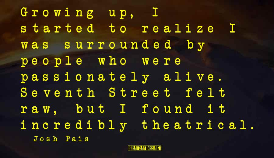 Pais Sayings By Josh Pais: Growing up, I started to realize I was surrounded by people who were passionately alive.
