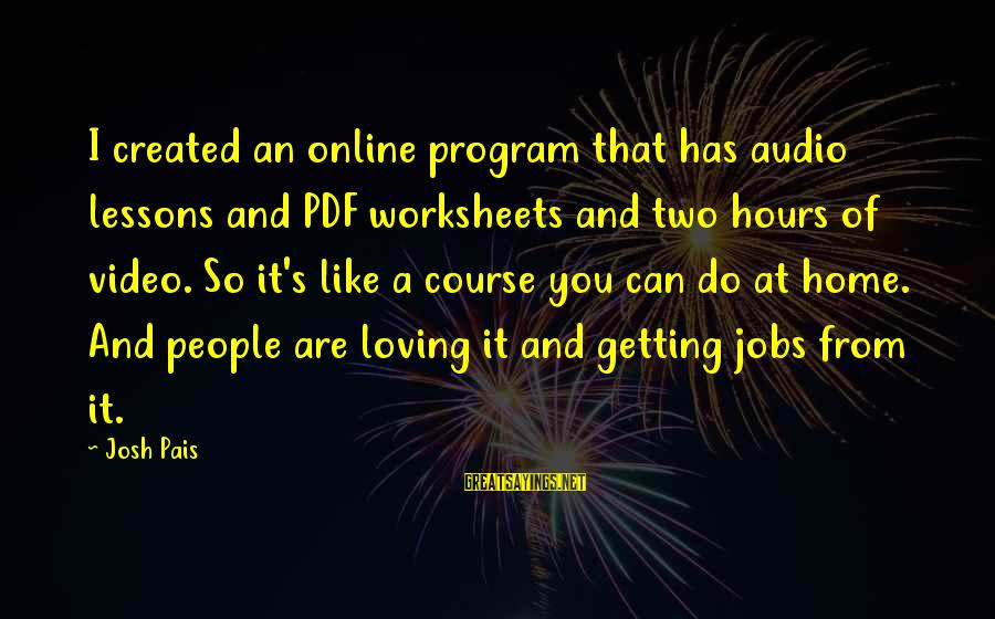Pais Sayings By Josh Pais: I created an online program that has audio lessons and PDF worksheets and two hours