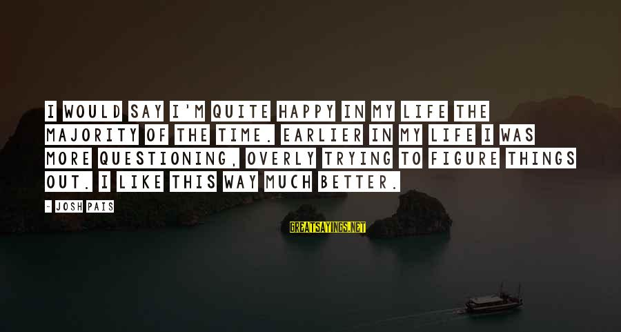 Pais Sayings By Josh Pais: I would say I'm quite happy in my life the majority of the time. Earlier