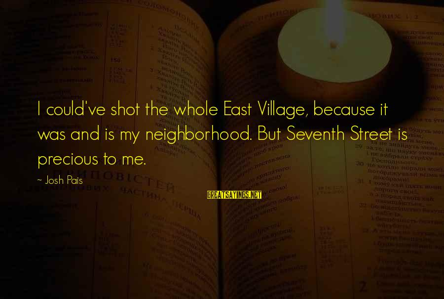 Pais Sayings By Josh Pais: I could've shot the whole East Village, because it was and is my neighborhood. But