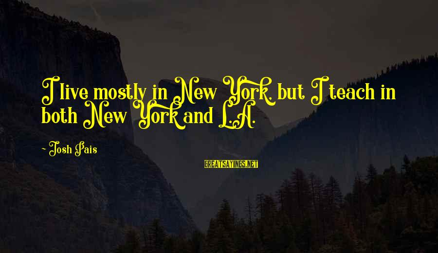 Pais Sayings By Josh Pais: I live mostly in New York, but I teach in both New York and L.A.
