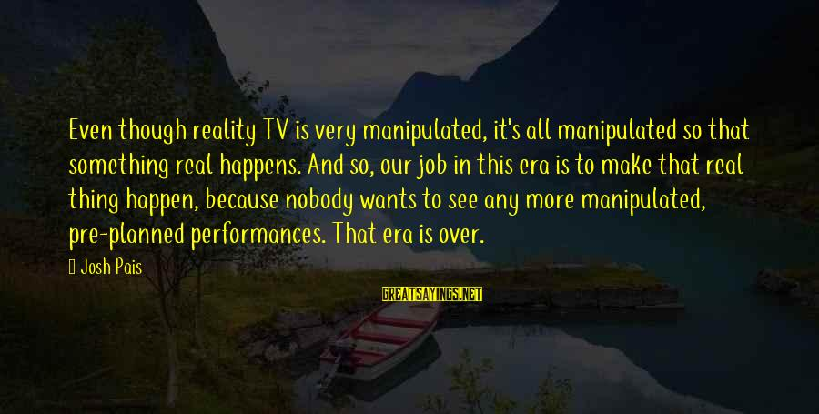 Pais Sayings By Josh Pais: Even though reality TV is very manipulated, it's all manipulated so that something real happens.