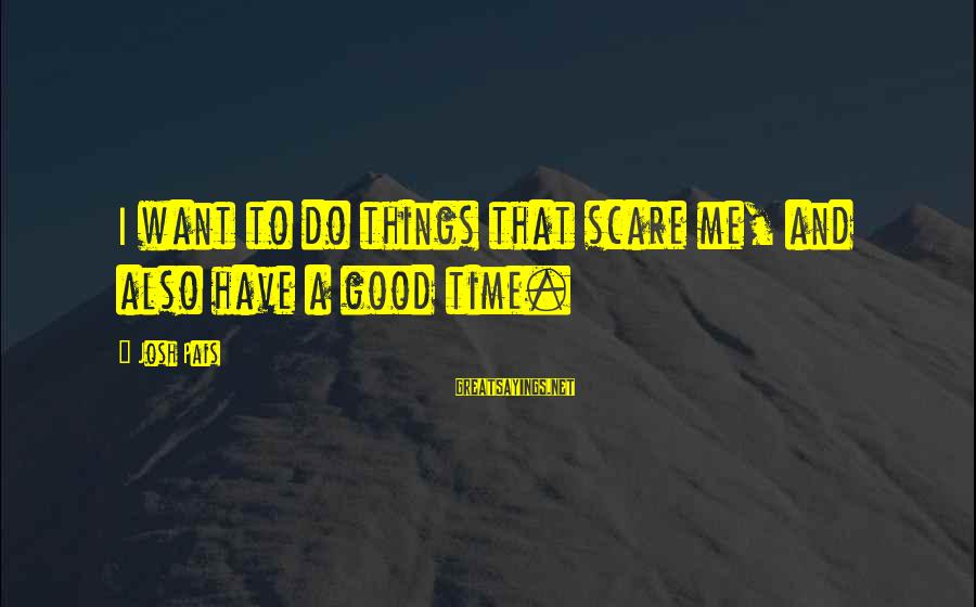 Pais Sayings By Josh Pais: I want to do things that scare me, and also have a good time.