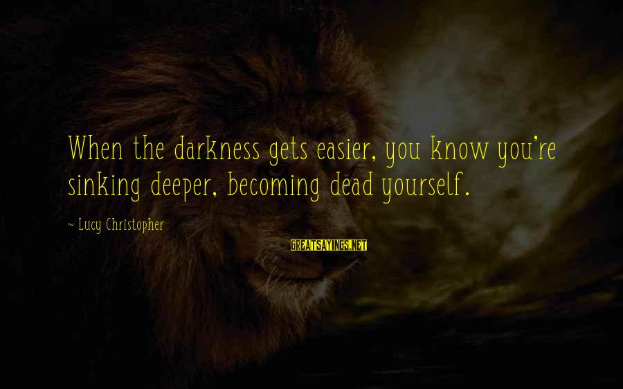 Pakhtoon Sayings By Lucy Christopher: When the darkness gets easier, you know you're sinking deeper, becoming dead yourself.