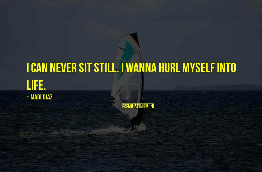 Pakhtoon Sayings By Madi Diaz: I can never sit still. I wanna hurl myself into life.