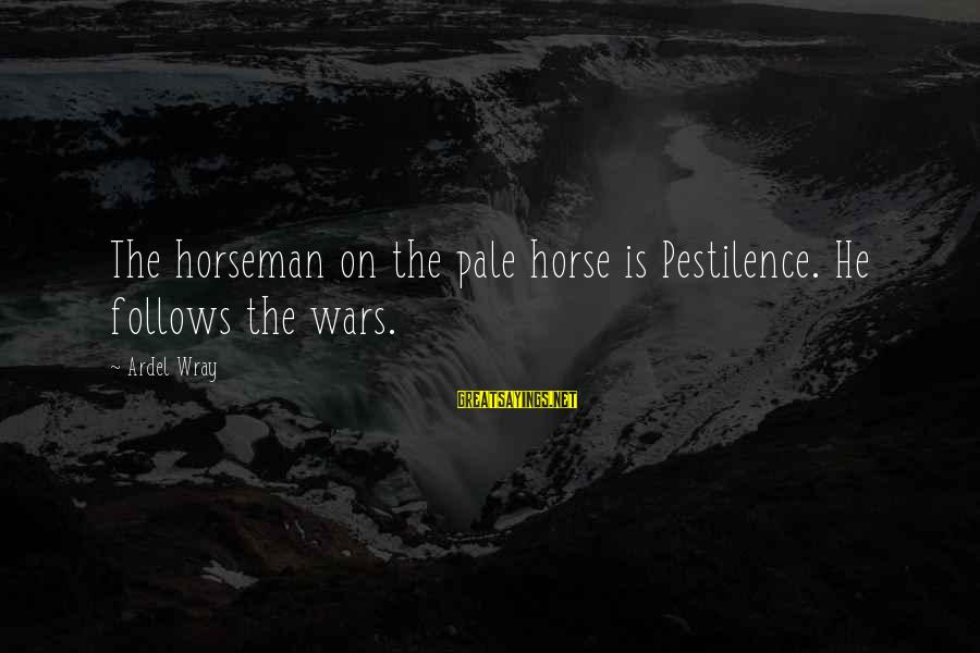 Pale Horseman Sayings By Ardel Wray: The horseman on the pale horse is Pestilence. He follows the wars.