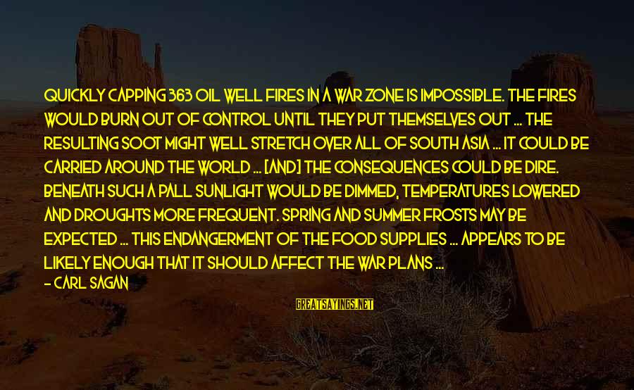 Pall Sayings By Carl Sagan: Quickly capping 363 oil well fires in a war zone is impossible. The fires would