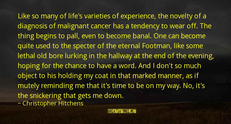 Pall Sayings By Christopher Hitchens: Like so many of life's varieties of experience, the novelty of a diagnosis of malignant