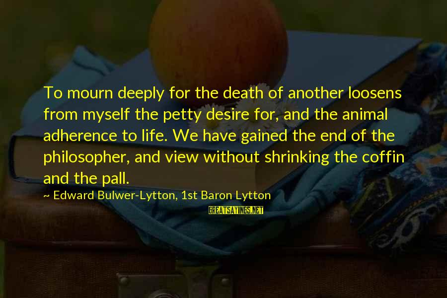 Pall Sayings By Edward Bulwer-Lytton, 1st Baron Lytton: To mourn deeply for the death of another loosens from myself the petty desire for,