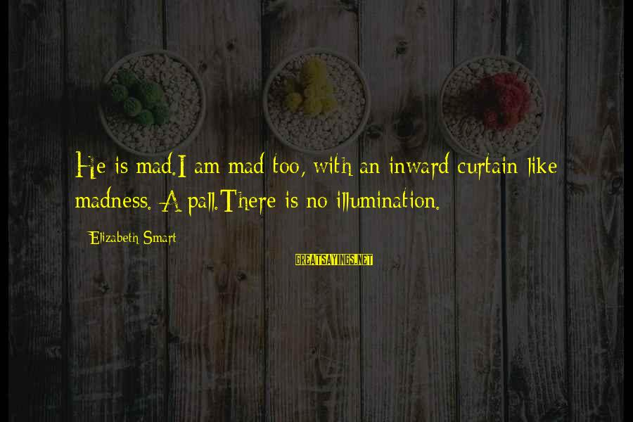 Pall Sayings By Elizabeth Smart: He is mad.I am mad too, with an inward curtain-like madness. A pall.There is no