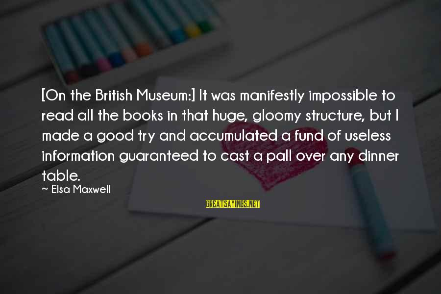 Pall Sayings By Elsa Maxwell: [On the British Museum:] It was manifestly impossible to read all the books in that