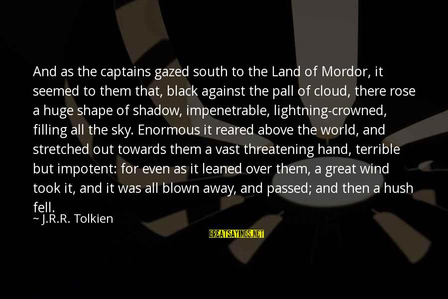 Pall Sayings By J.R.R. Tolkien: And as the captains gazed south to the Land of Mordor, it seemed to them