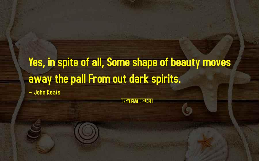 Pall Sayings By John Keats: Yes, in spite of all, Some shape of beauty moves away the pall From out