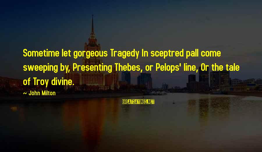 Pall Sayings By John Milton: Sometime let gorgeous Tragedy In sceptred pall come sweeping by, Presenting Thebes, or Pelops' line,