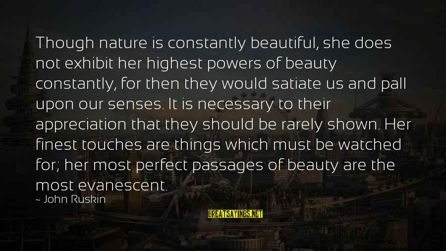 Pall Sayings By John Ruskin: Though nature is constantly beautiful, she does not exhibit her highest powers of beauty constantly,
