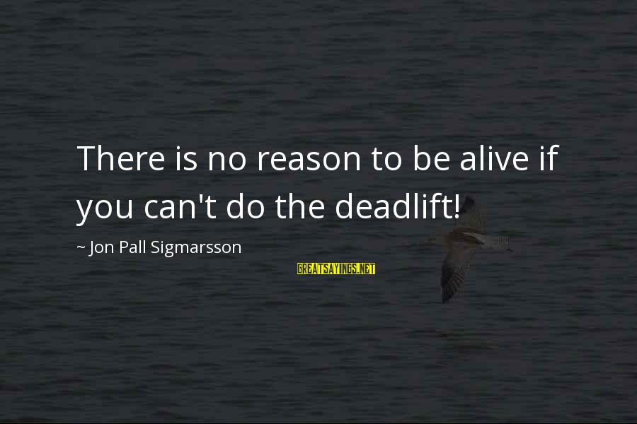 Pall Sayings By Jon Pall Sigmarsson: There is no reason to be alive if you can't do the deadlift!