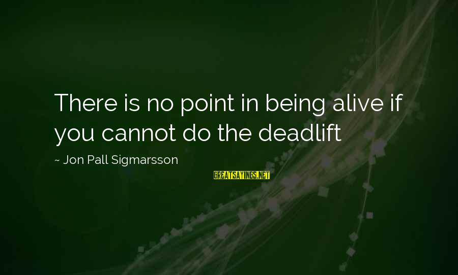 Pall Sayings By Jon Pall Sigmarsson: There is no point in being alive if you cannot do the deadlift