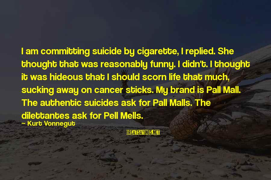 Pall Sayings By Kurt Vonnegut: I am committing suicide by cigarette, I replied. She thought that was reasonably funny. I