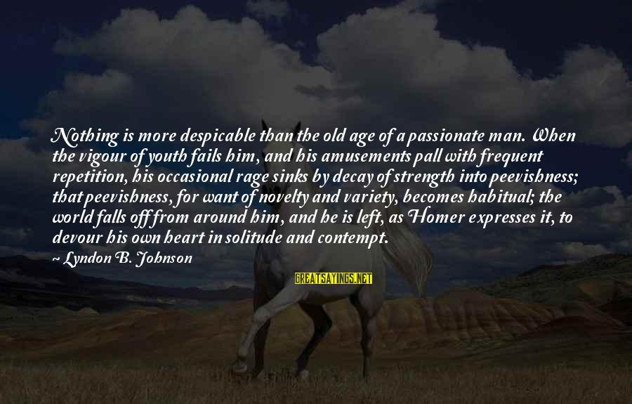 Pall Sayings By Lyndon B. Johnson: Nothing is more despicable than the old age of a passionate man. When the vigour