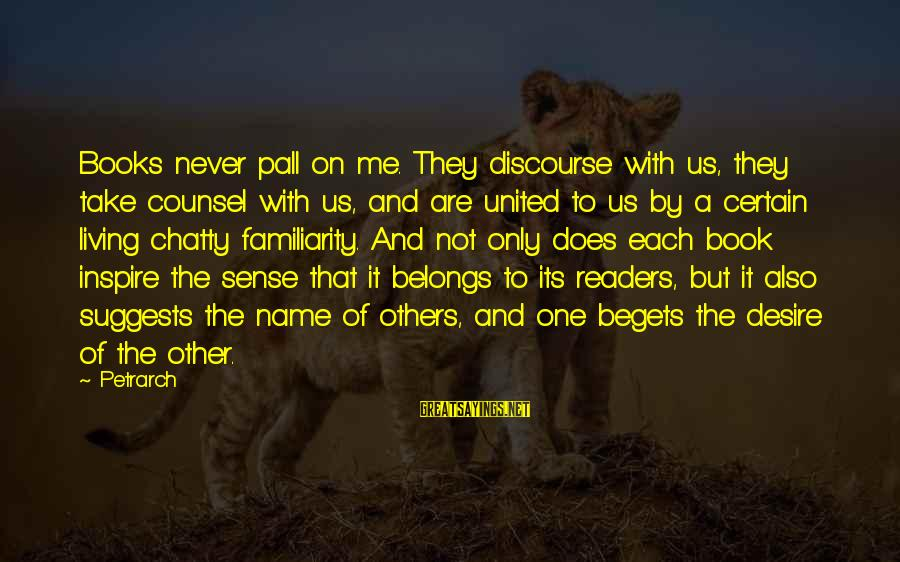 Pall Sayings By Petrarch: Books never pall on me. They discourse with us, they take counsel with us, and