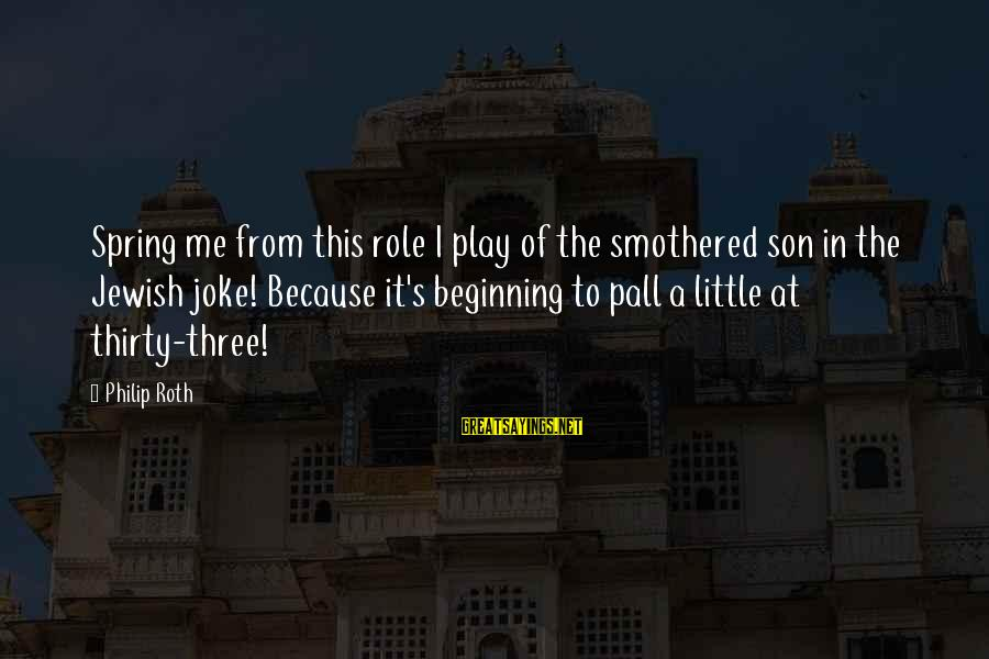 Pall Sayings By Philip Roth: Spring me from this role I play of the smothered son in the Jewish joke!
