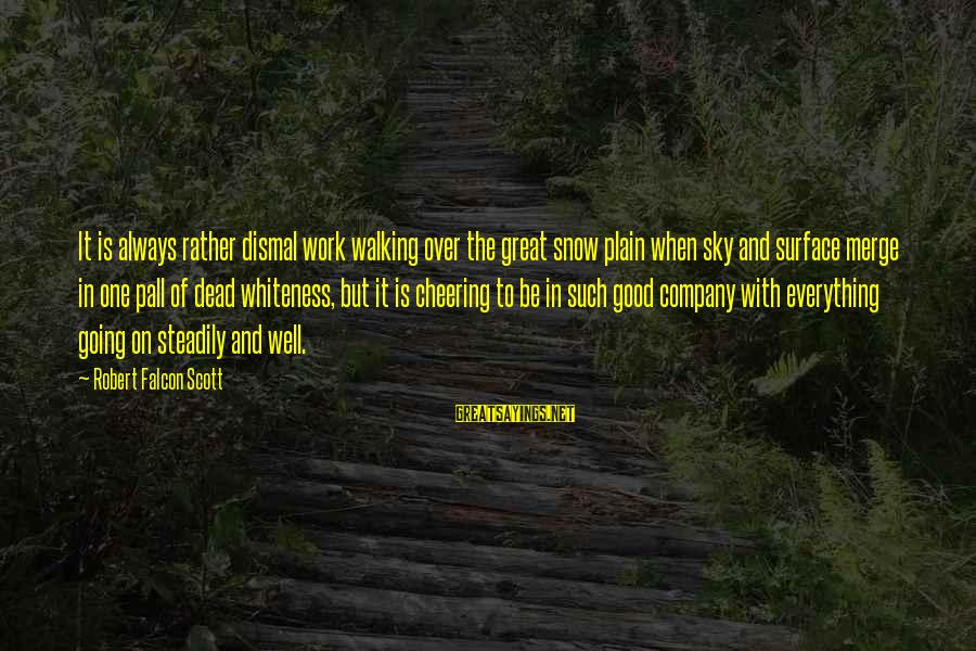 Pall Sayings By Robert Falcon Scott: It is always rather dismal work walking over the great snow plain when sky and