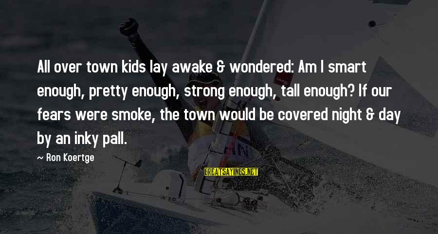 Pall Sayings By Ron Koertge: All over town kids lay awake & wondered: Am I smart enough, pretty enough, strong