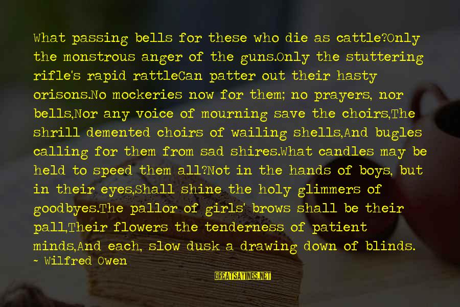 Pall Sayings By Wilfred Owen: What passing bells for these who die as cattle?Only the monstrous anger of the guns.Only
