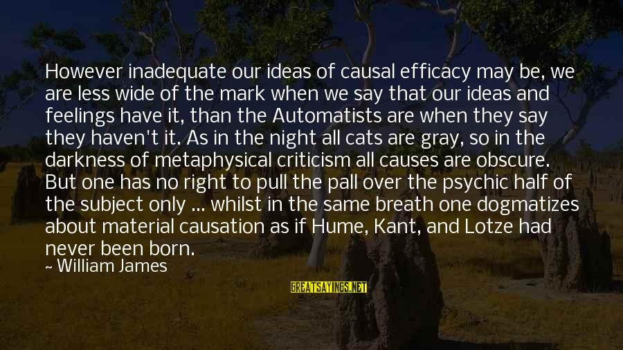 Pall Sayings By William James: However inadequate our ideas of causal efficacy may be, we are less wide of the