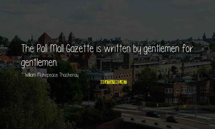 Pall Sayings By William Makepeace Thackeray: The Pall Mall Gazette is written by gentlemen for gentlemen.