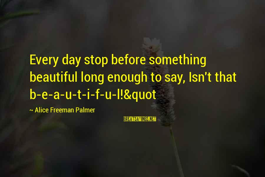 Palmer Sayings By Alice Freeman Palmer: Every day stop before something beautiful long enough to say, Isn't that b-e-a-u-t-i-f-u-l!&quot