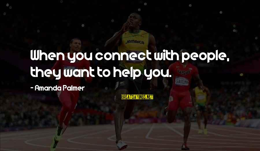Palmer Sayings By Amanda Palmer: When you connect with people, they want to help you.