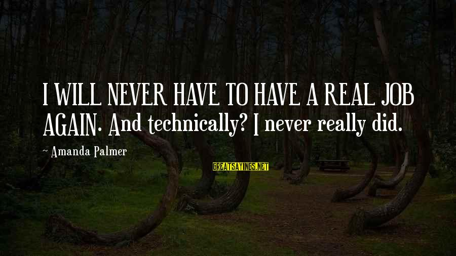 Palmer Sayings By Amanda Palmer: I WILL NEVER HAVE TO HAVE A REAL JOB AGAIN. And technically? I never really