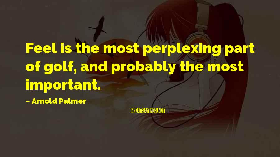 Palmer Sayings By Arnold Palmer: Feel is the most perplexing part of golf, and probably the most important.