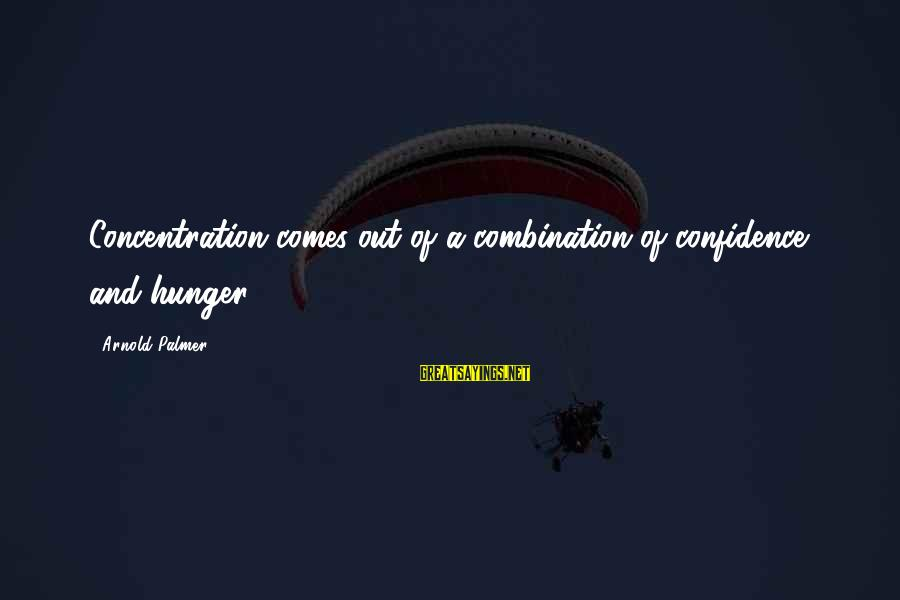 Palmer Sayings By Arnold Palmer: Concentration comes out of a combination of confidence and hunger.