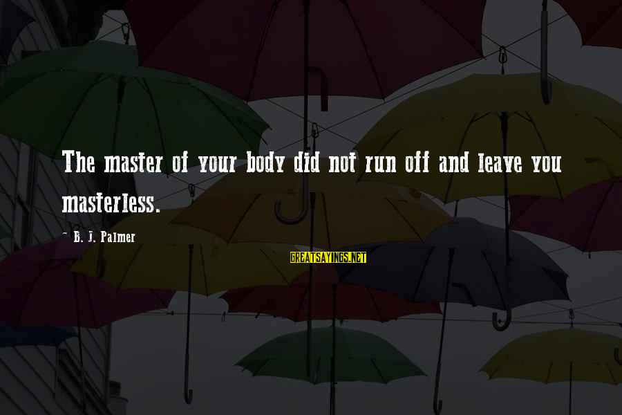 Palmer Sayings By B. J. Palmer: The master of your body did not run off and leave you masterless.