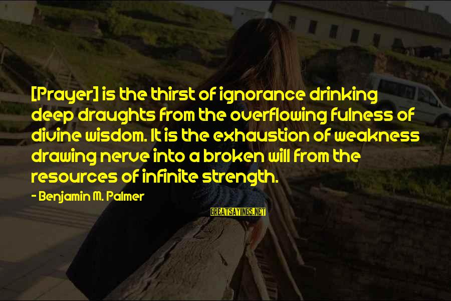 Palmer Sayings By Benjamin M. Palmer: [Prayer] is the thirst of ignorance drinking deep draughts from the overflowing fulness of divine