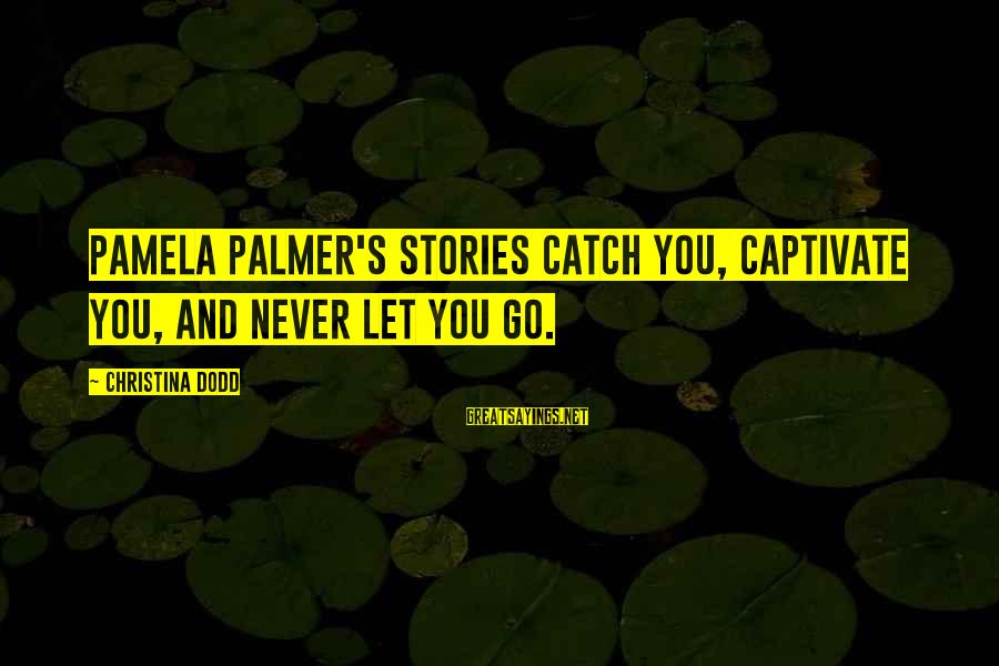 Palmer Sayings By Christina Dodd: Pamela Palmer's stories catch you, captivate you, and never let you go.