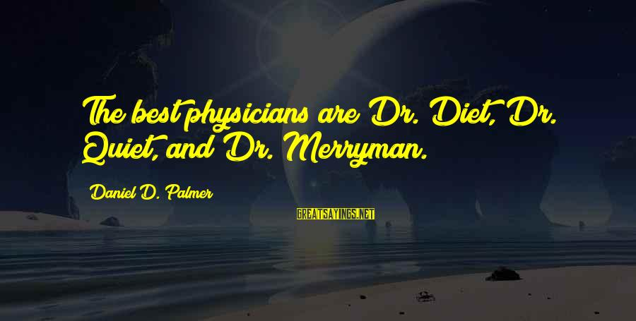 Palmer Sayings By Daniel D. Palmer: The best physicians are Dr. Diet, Dr. Quiet, and Dr. Merryman.