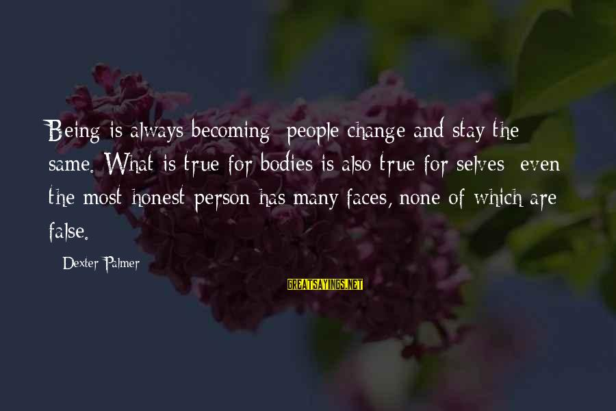 Palmer Sayings By Dexter Palmer: Being is always becoming; people change and stay the same. What is true for bodies
