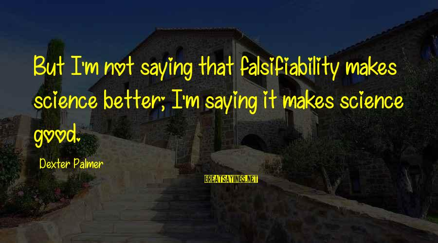 Palmer Sayings By Dexter Palmer: But I'm not saying that falsifiability makes science better; I'm saying it makes science good.