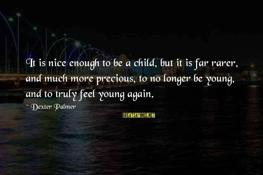 Palmer Sayings By Dexter Palmer: It is nice enough to be a child, but it is far rarer, and much