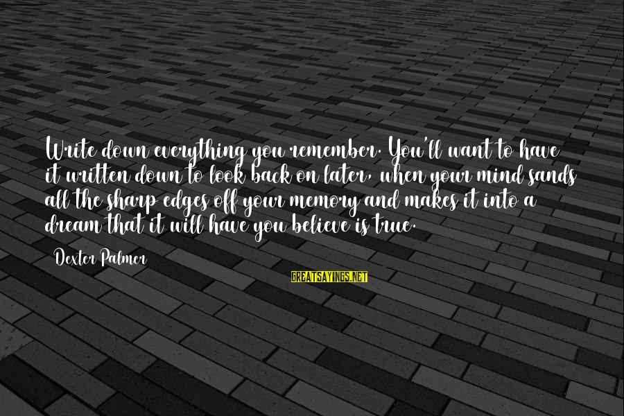 Palmer Sayings By Dexter Palmer: Write down everything you remember. You'll want to have it written down to look back