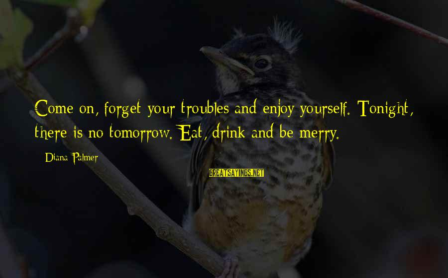 Palmer Sayings By Diana Palmer: Come on, forget your troubles and enjoy yourself. Tonight, there is no tomorrow. Eat, drink