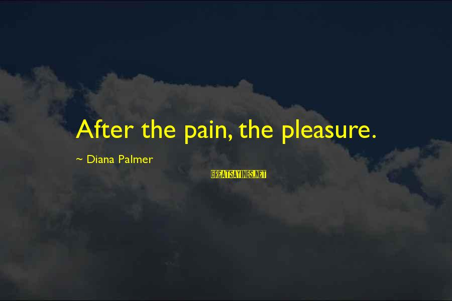 Palmer Sayings By Diana Palmer: After the pain, the pleasure.